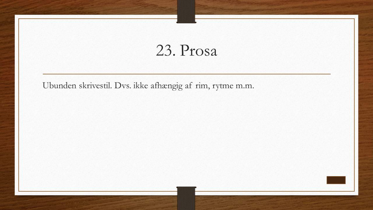 23. Prosa Ubunden skrivestil. Dvs. ikke afhængig af rim, rytme m.m.