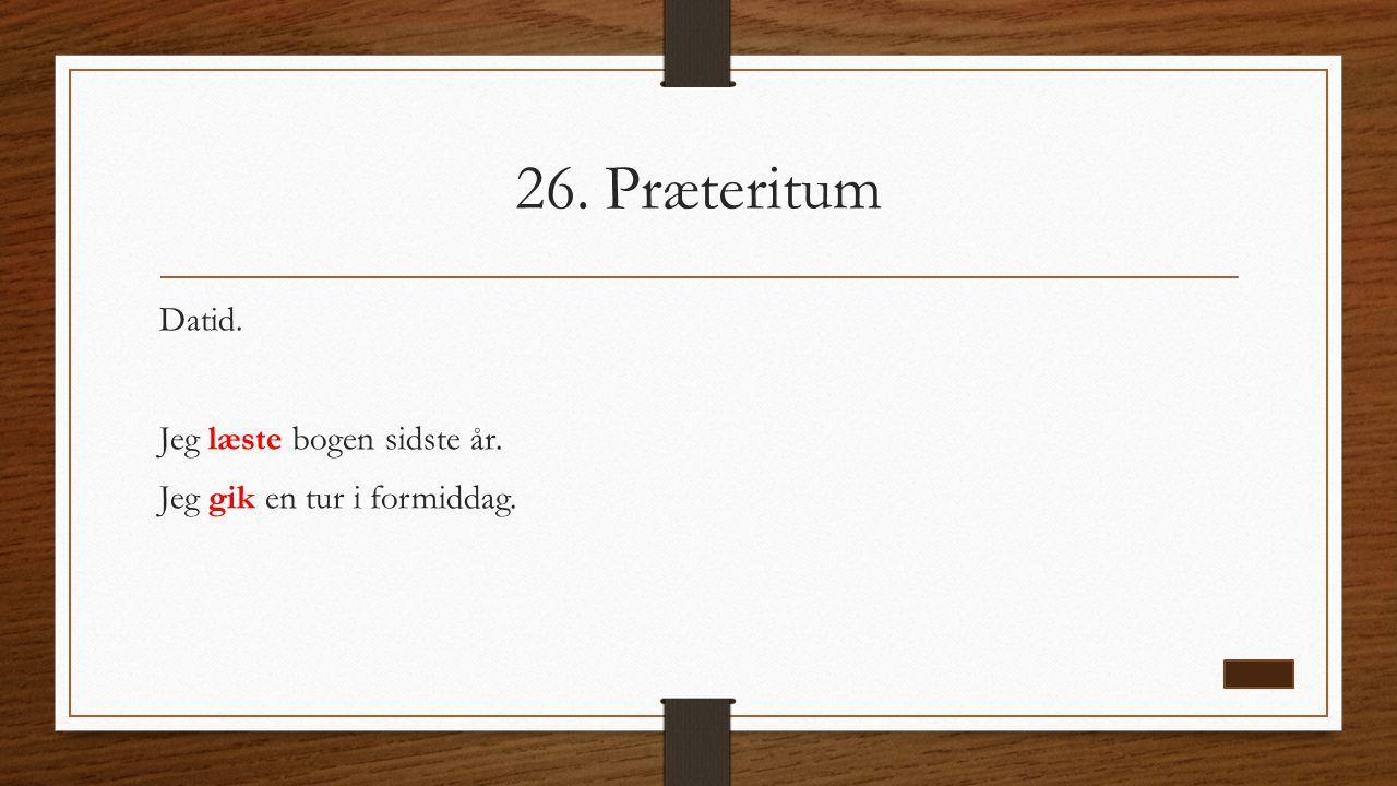 26. Præteritum Datid. Jeg læste bogen sidste år. Jeg gik en tur i formiddag.