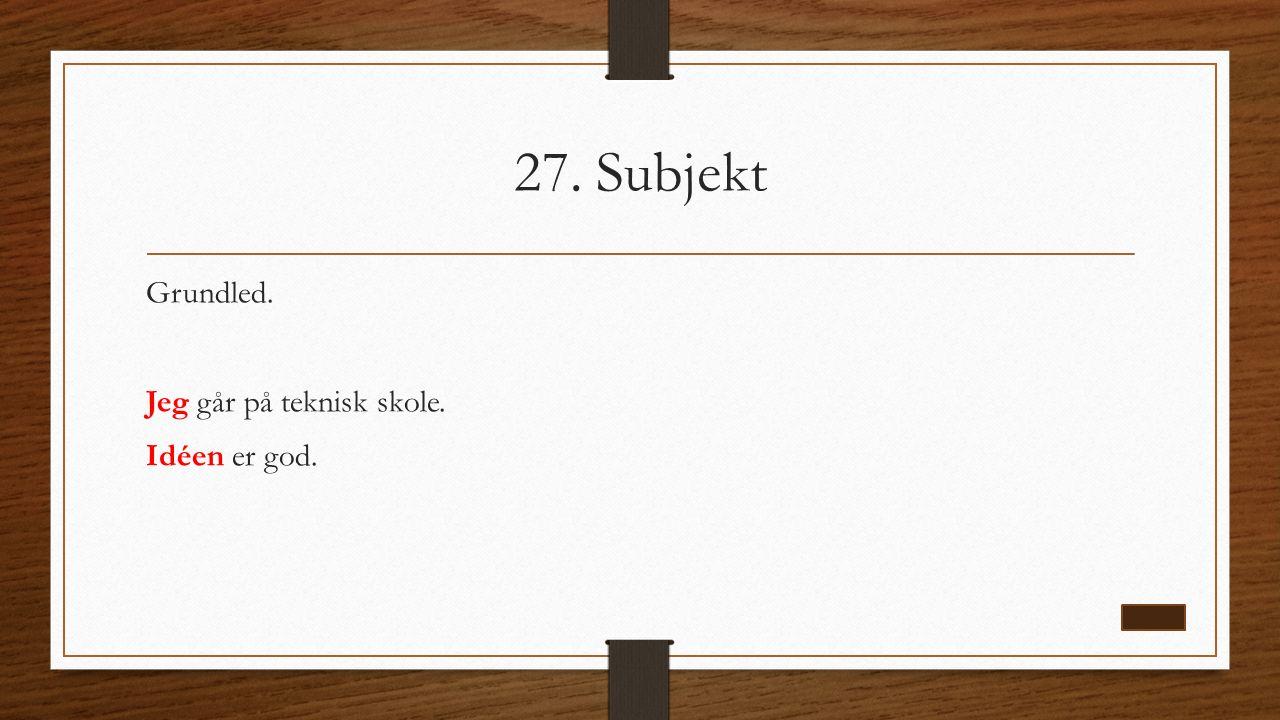 27. Subjekt Grundled. Jeg går på teknisk skole. Idéen er god.
