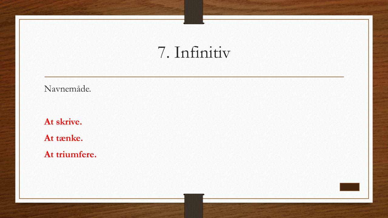 7. Infinitiv Navnemåde. At skrive. At tænke. At triumfere.