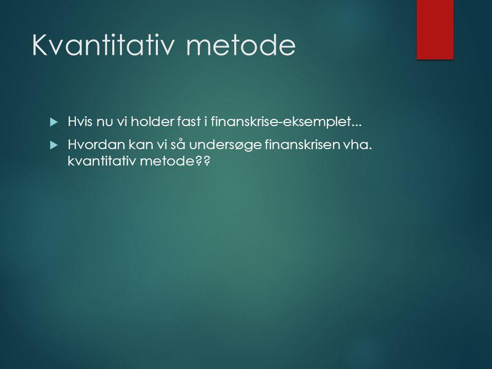 Kvantitativ metode  Hvis nu vi holder fast i finanskrise-eksemplet...