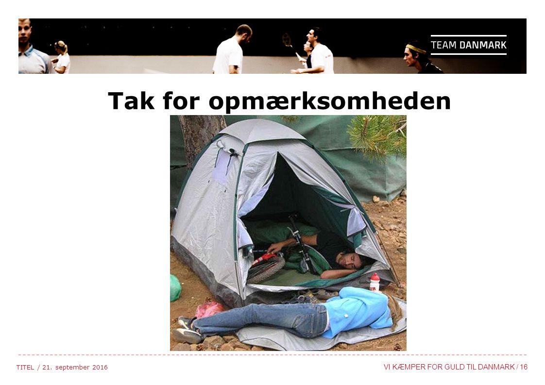 TITEL / 21. september 2016 VI KÆMPER FOR GULD TIL DANMARK / 16 Tak for opmærksomheden