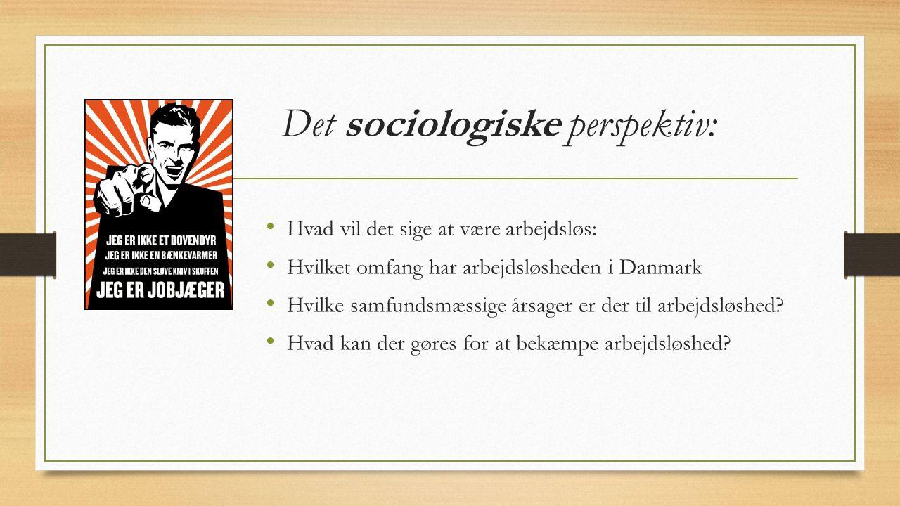 Det sociologiske perspektiv: Hvad vil det sige at være arbejdsløs: Hvilket omfang har arbejdsløsheden i Danmark Hvilke samfundsmæssige årsager er der til arbejdsløshed.
