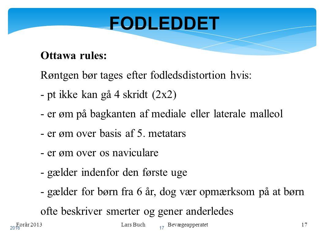 Forår 2013Lars Buch Bevægeapperatet17 FODLEDDET Ottawa rules: Røntgen bør tages efter fodledsdistortion hvis: - pt ikke kan gå 4 skridt (2x2) - er øm på bagkanten af mediale eller laterale malleol - er øm over basis af 5.