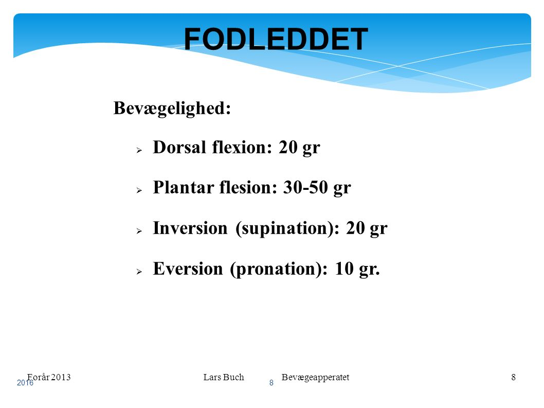 Forår 2013Lars Buch Bevægeapperatet8 FODLEDDET Bevægelighed:  Dorsal flexion: 20 gr  Plantar flesion: 30-50 gr  Inversion (supination): 20 gr  Eversion (pronation): 10 gr.