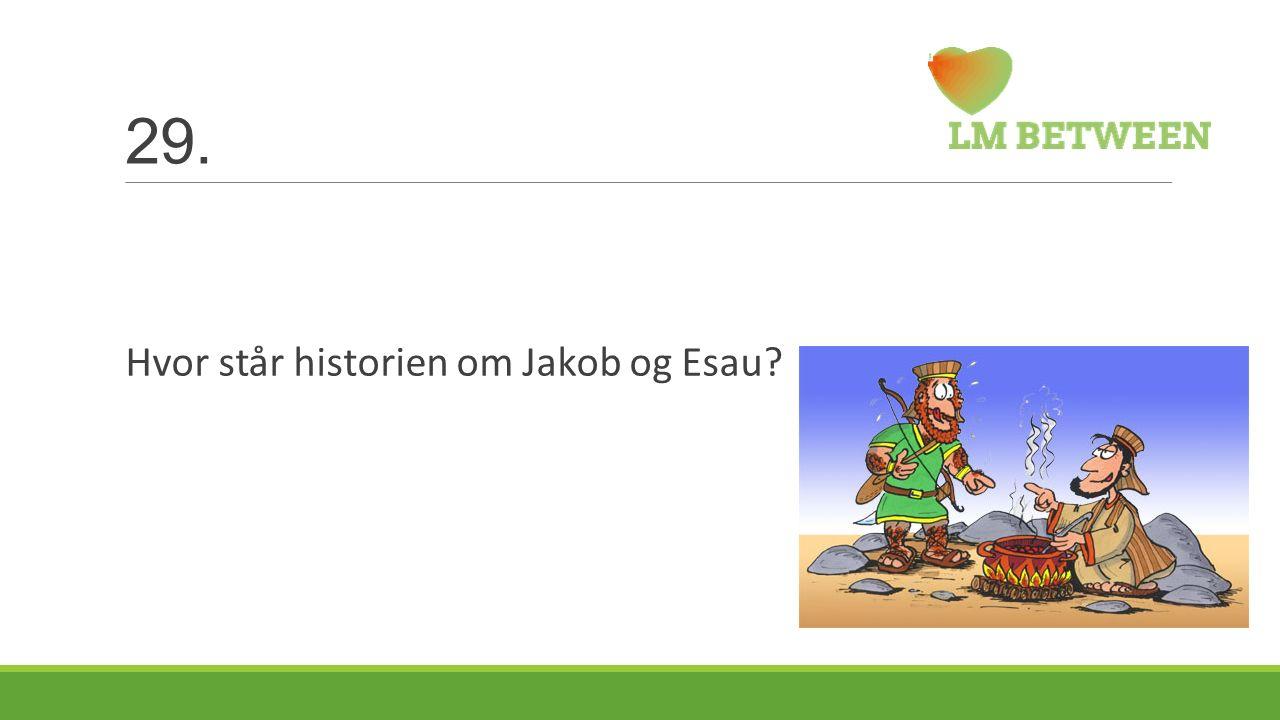 29. Hvor står historien om Jakob og Esau