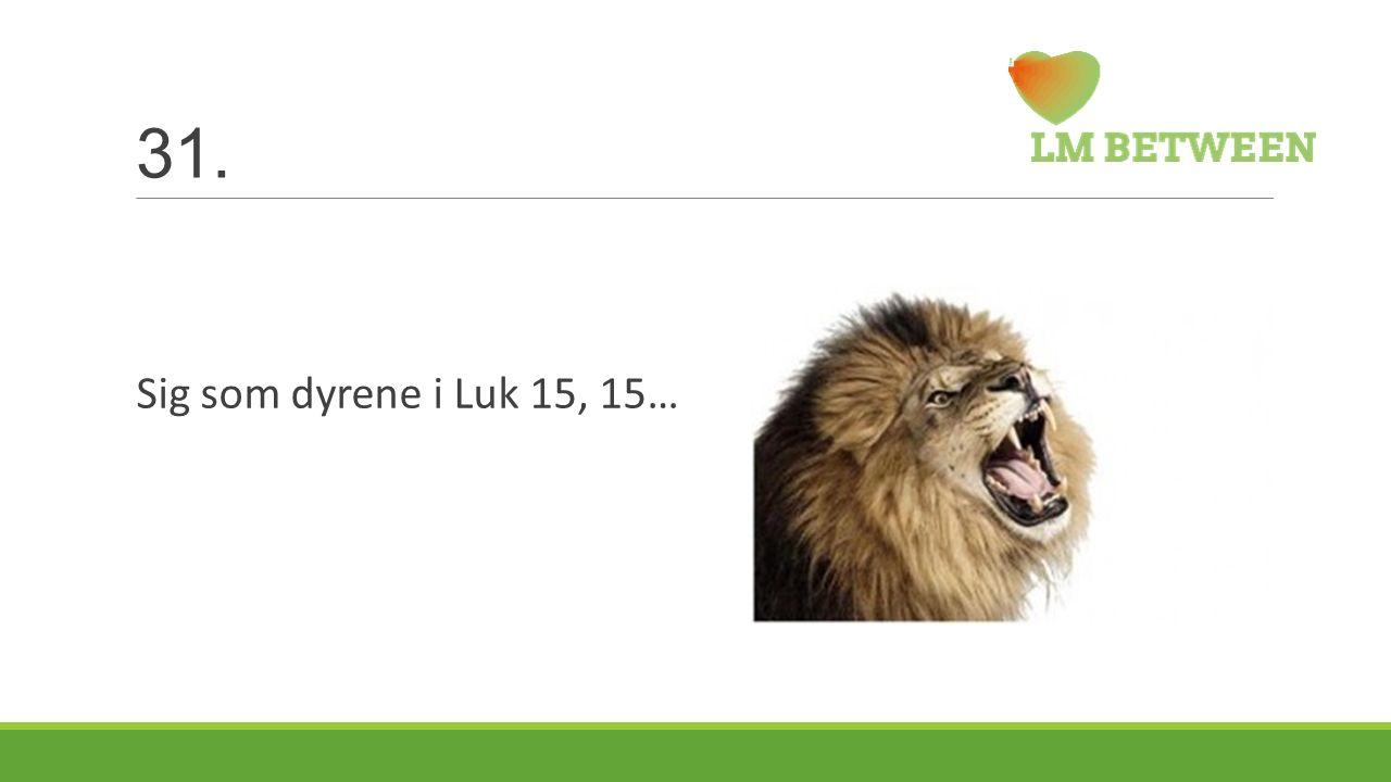 31. Sig som dyrene i Luk 15, 15…
