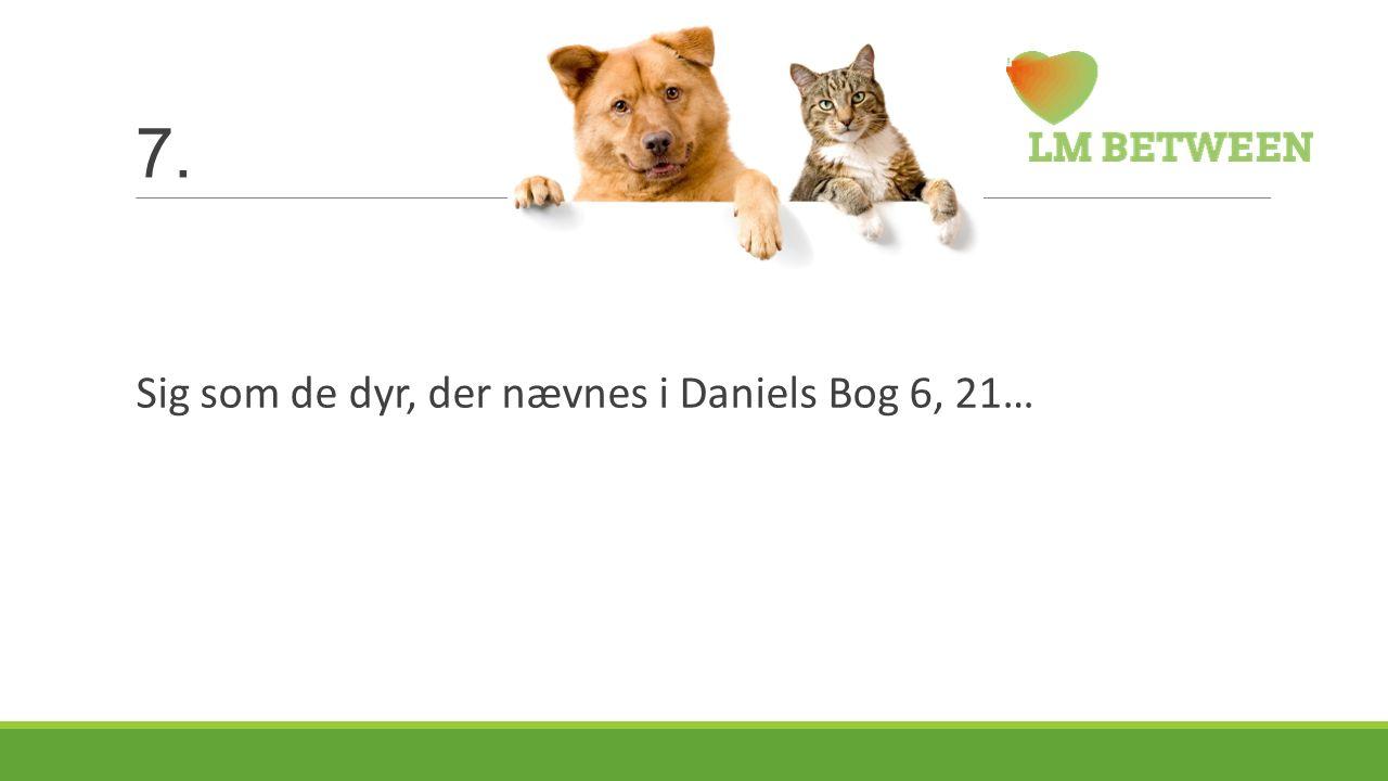 7. Sig som de dyr, der nævnes i Daniels Bog 6, 21…