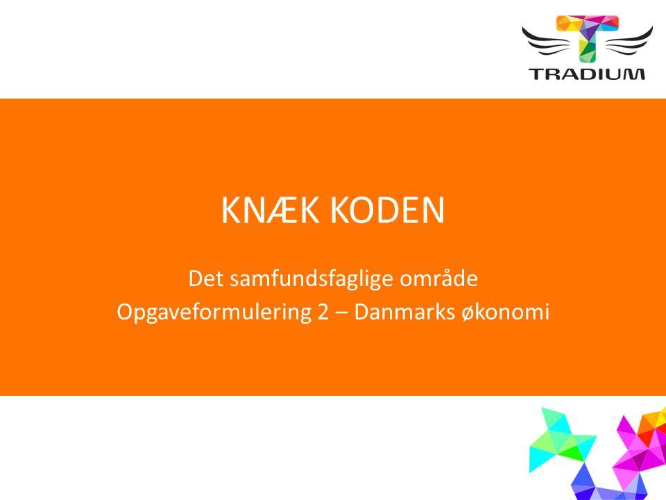 KNÆK KODEN Det samfundsfaglige område Opgaveformulering 2 – Danmarks økonomi
