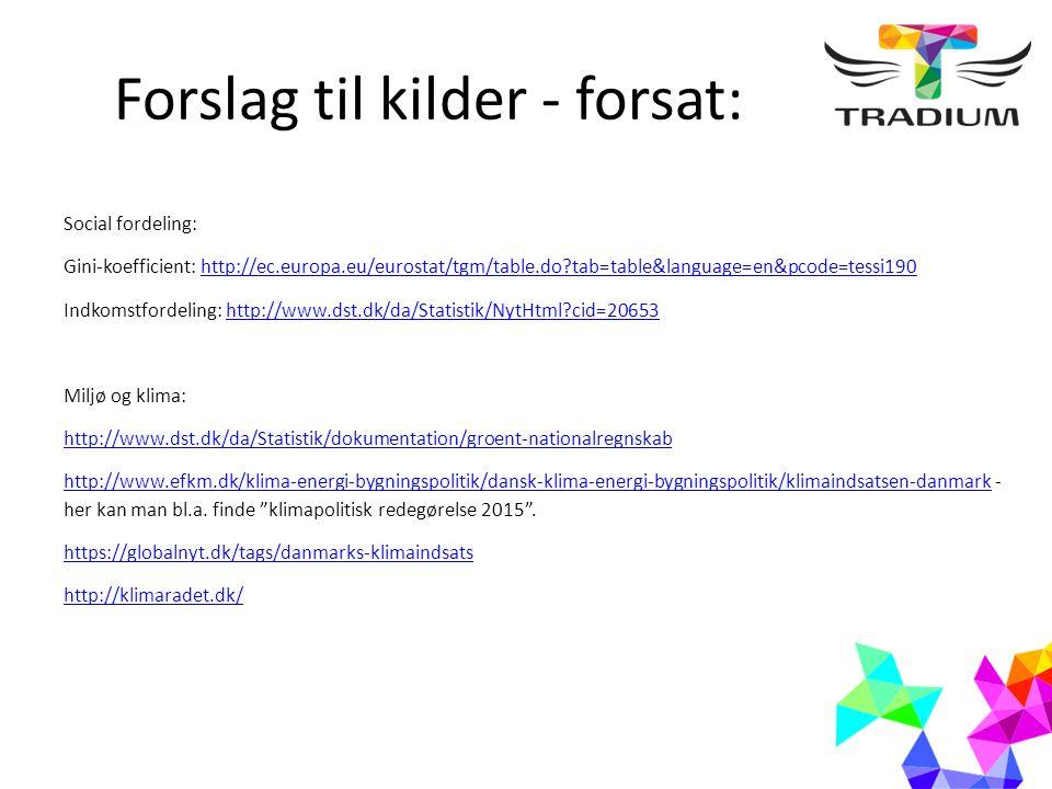 Forslag til kilder - forsat: Social fordeling: Gini-koefficient: http://ec.europa.eu/eurostat/tgm/table.do tab=table&language=en&pcode=tessi190http://ec.europa.eu/eurostat/tgm/table.do tab=table&language=en&pcode=tessi190 Indkomstfordeling: http://www.dst.dk/da/Statistik/NytHtml cid=20653http://www.dst.dk/da/Statistik/NytHtml cid=20653 Miljø og klima: http://www.dst.dk/da/Statistik/dokumentation/groent-nationalregnskab http://www.efkm.dk/klima-energi-bygningspolitik/dansk-klima-energi-bygningspolitik/klimaindsatsen-danmarkhttp://www.efkm.dk/klima-energi-bygningspolitik/dansk-klima-energi-bygningspolitik/klimaindsatsen-danmark - her kan man bl.a.