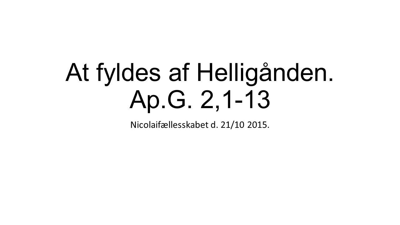 At fyldes af Helligånden. Ap.G. 2,1-13 Nicolaifællesskabet d. 21/10 2015.