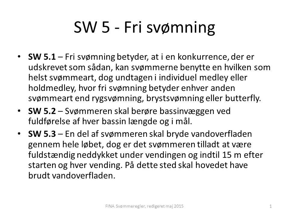 SW 5 - Fri svømning SW 5.1 – Fri svømning betyder, at i en konkurrence, der er udskrevet som sådan, kan svømmerne benytte en hvilken som helst svømmeart, dog undtagen i individuel medley eller holdmedley, hvor fri svømning betyder enhver anden svømmeart end rygsvømning, brystsvømning eller butterfly.