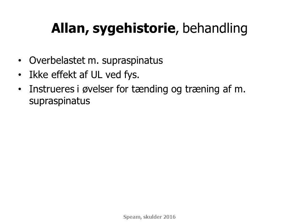 Allan, sygehistorie, behandling Overbelastet m. supraspinatus Ikke effekt af UL ved fys. Instrueres i øvelser for tænding og træning af m. supraspinat