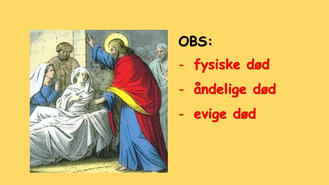 OBS: -fysiske død -åndelige død -evige død