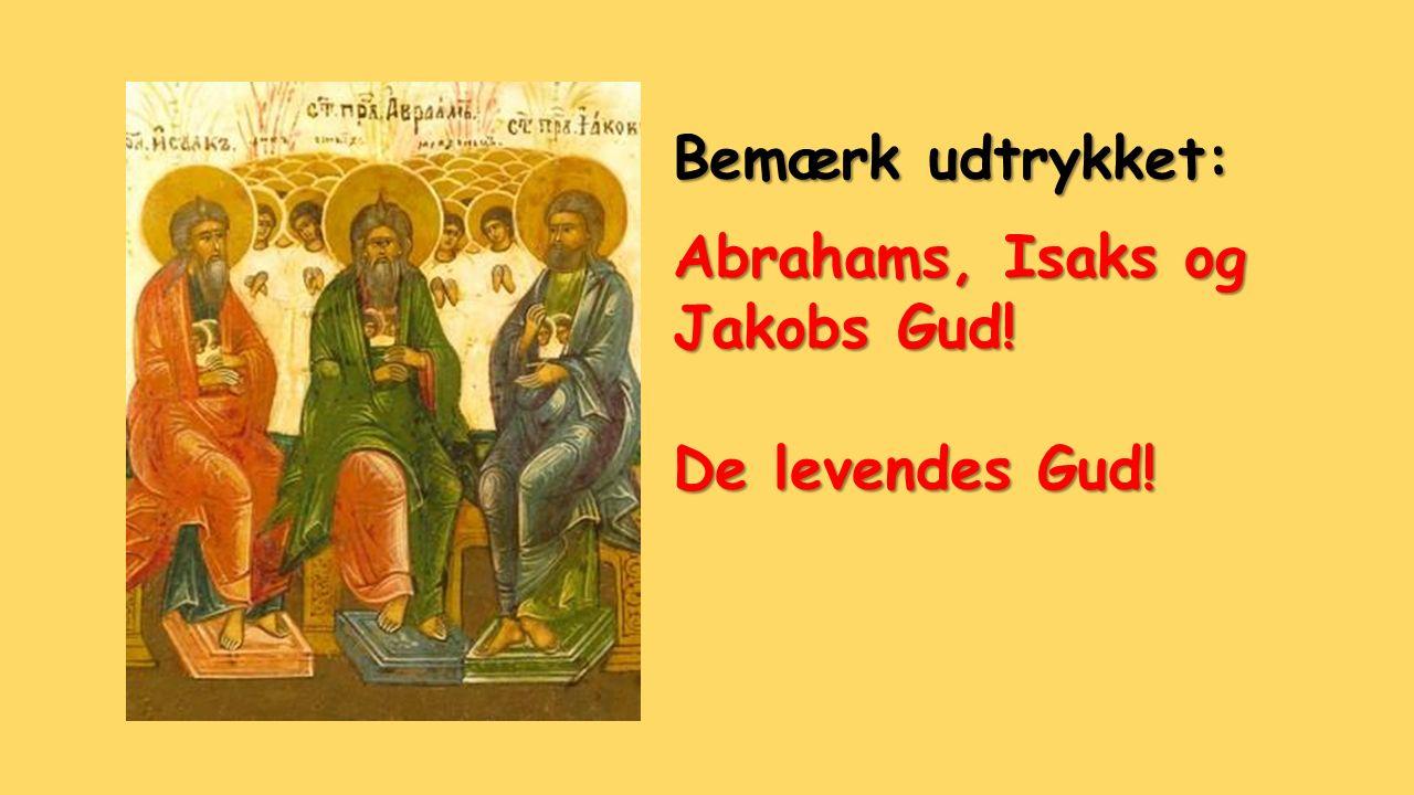Bemærk udtrykket: Abrahams, Isaks og Jakobs Gud! De levendes Gud!