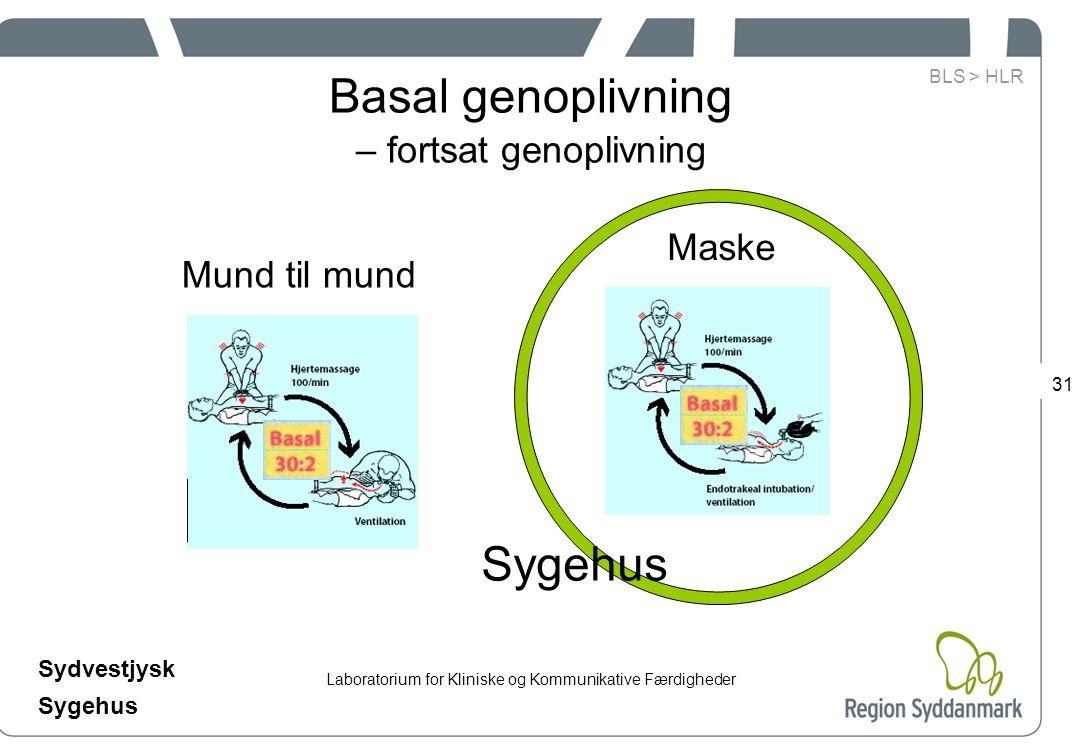 Laboratorium for Kliniske og Kommunikative Færdigheder Sydvestjysk Sygehus 31 Basal genoplivning – fortsat genoplivning Maske Sygehus Mund til mund BLS > HLR