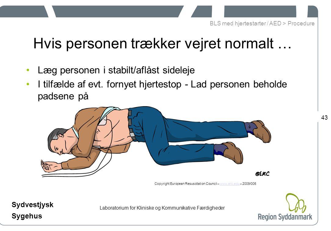 Laboratorium for Kliniske og Kommunikative Færdigheder Sydvestjysk Sygehus 43 Hvis personen trækker vejret normalt … Læg personen i stabilt/aflåst sideleje I tilfælde af evt.