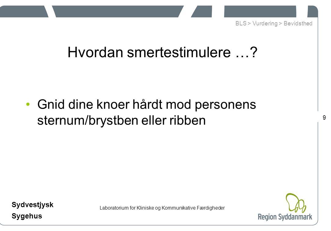 Laboratorium for Kliniske og Kommunikative Færdigheder Sydvestjysk Sygehus 9 Hvordan smertestimulere ….