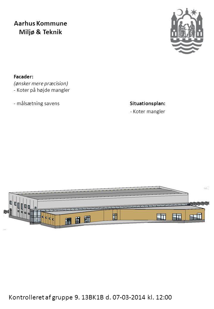 Facader: (ønsker mere præcision) - Koter på højde mangler - målsætning savens Situationsplan: - Koter mangler Aarhus Kommune Miljø & Teknik Kontrolleret af gruppe 9.