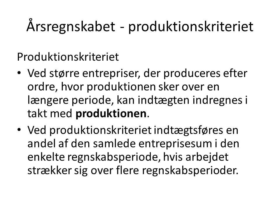 Årsregnskabet - produktionskriteriet Produktionskriteriet Ved større entrepriser, der produceres efter ordre, hvor produktionen sker over en længere periode, kan indtægten indregnes i takt med produktionen.