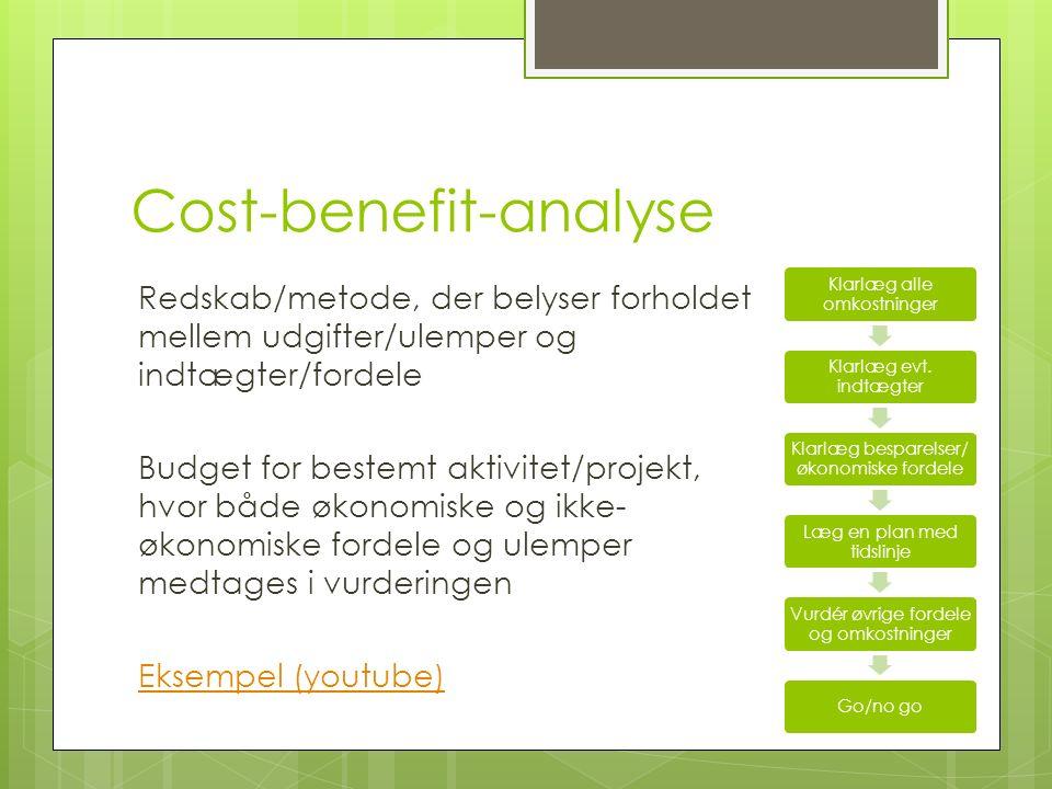 Redskab/metode, der belyser forholdet mellem udgifter/ulemper og indtægter/fordele Budget for bestemt aktivitet/projekt, hvor både økonomiske og ikke- økonomiske fordele og ulemper medtages i vurderingen Eksempel (youtube) Cost-benefit-analyse Klarlæg alle omkostninger Klarlæg evt.