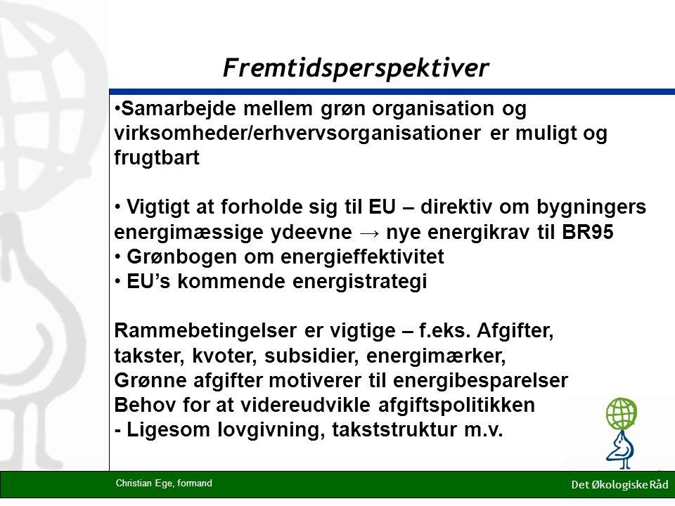 Fremtidsperspektiver Det Økologiske Råd Christian Ege, formand Samarbejde mellem grøn organisation og virksomheder/erhvervsorganisationer er muligt og frugtbart Vigtigt at forholde sig til EU – direktiv om bygningers energimæssige ydeevne → nye energikrav til BR95 Grønbogen om energieffektivitet EU's kommende energistrategi Rammebetingelser er vigtige – f.eks.