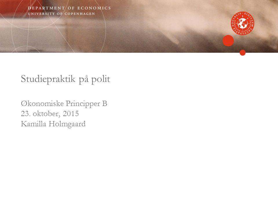 Studiepraktik på polit Økonomiske Principper B 23. oktober, 2015 Kamilla Holmgaard
