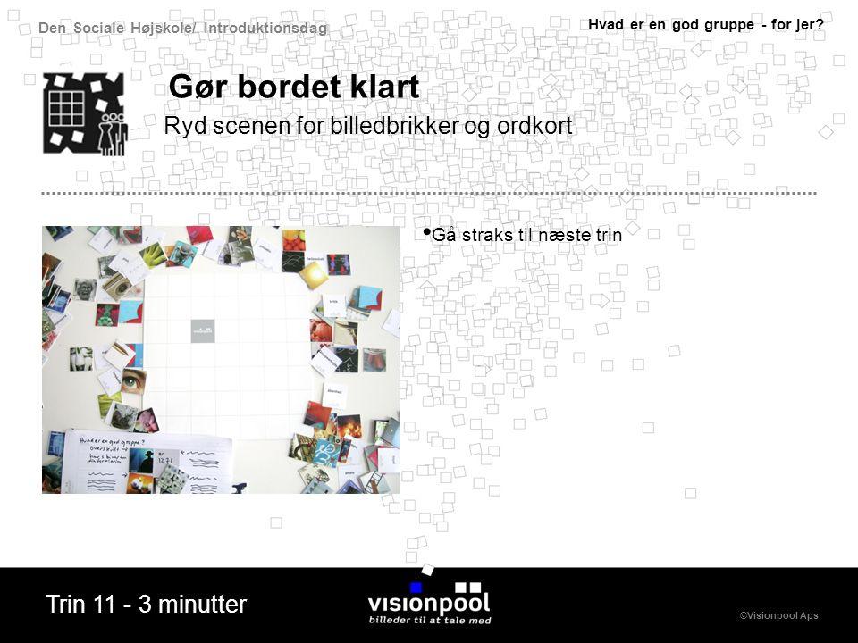 Den Sociale Højskole/ Introduktionsdag ©Visionpool Aps Gør bordet klart Gå straks til næste trin Ryd scenen for billedbrikker og ordkort Hvad er en god gruppe - for jer.