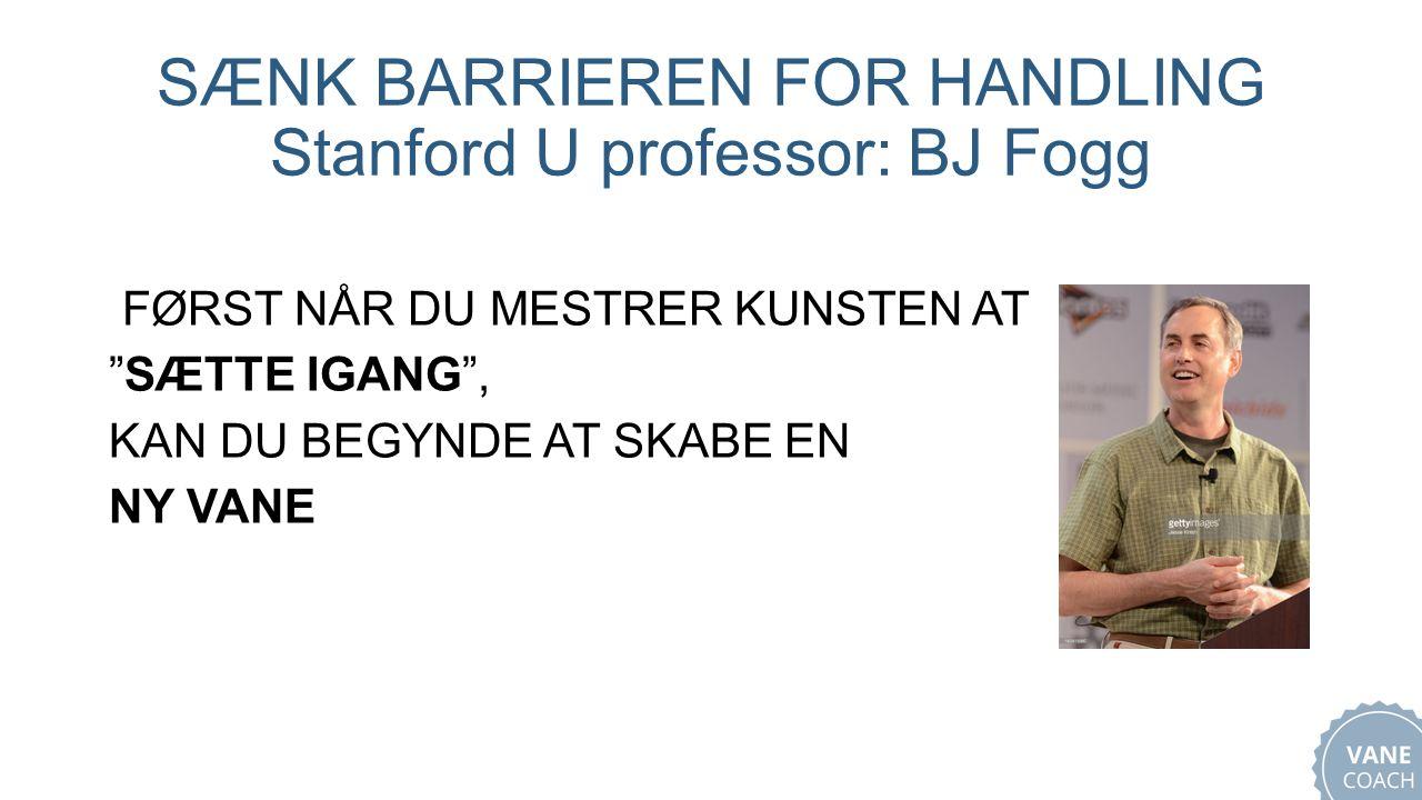 SÆNK BARRIEREN FOR HANDLING Stanford U professor: BJ Fogg FØRST NÅR DU MESTRER KUNSTEN AT SÆTTE IGANG , KAN DU BEGYNDE AT SKABE EN NY VANE
