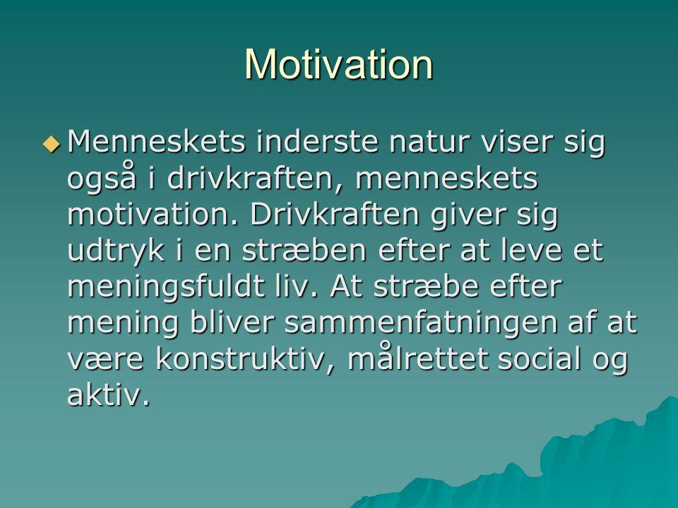 Motivation  Menneskets inderste natur viser sig også i drivkraften, menneskets motivation.