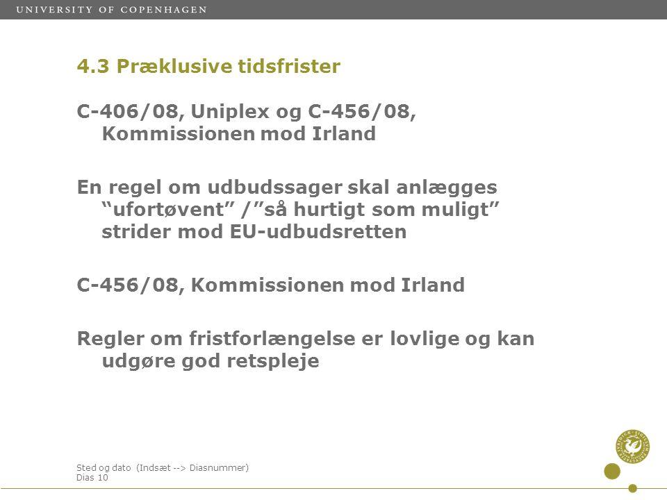 Sted og dato (Indsæt --> Diasnummer) Dias 10 4.3 Præklusive tidsfrister C-406/08, Uniplex og C-456/08, Kommissionen mod Irland En regel om udbudssager skal anlægges ufortøvent / så hurtigt som muligt strider mod EU-udbudsretten C-456/08, Kommissionen mod Irland Regler om fristforlængelse er lovlige og kan udgøre god retspleje