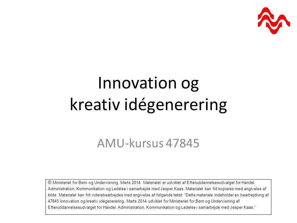 Innovation og kreativ idégenerering AMU-kursus 47845 © Ministeriet for Børn og Undervisning.