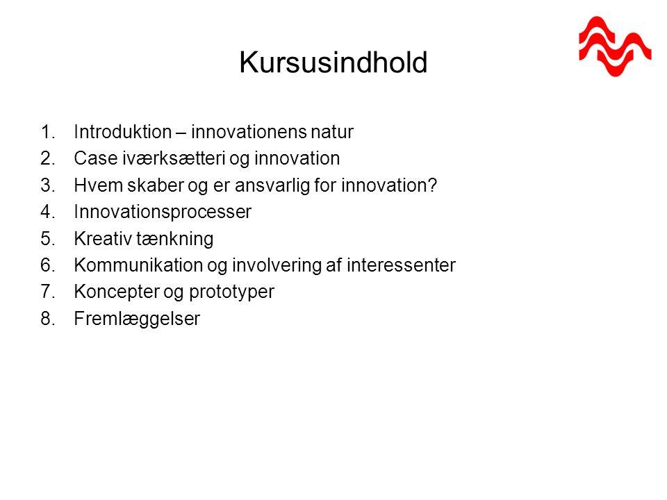 Kursusindhold 1.Introduktion – innovationens natur 2.Case iværksætteri og innovation 3.Hvem skaber og er ansvarlig for innovation.
