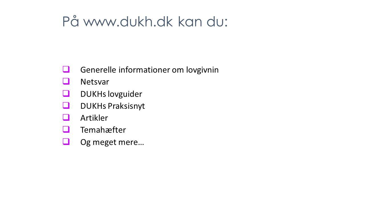 På www.dukh.dk kan du:  Generelle informationer om lovgivnin  Netsvar  DUKHs lovguider  DUKHs Praksisnyt  Artikler  Temahæfter  Og meget mere…