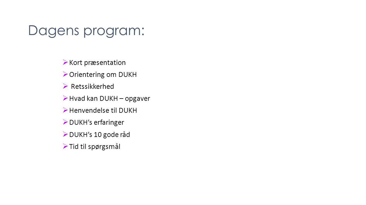 Dagens program:  Kort præsentation  Orientering om DUKH  Retssikkerhed  Hvad kan DUKH – opgaver  Henvendelse til DUKH  DUKH's erfaringer  DUKH's 10 gode råd  Tid til spørgsmål