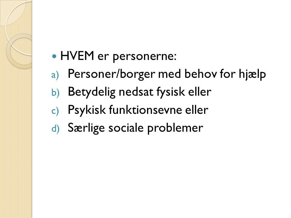 HVEM er personerne: a) Personer/borger med behov for hjælp b) Betydelig nedsat fysisk eller c) Psykisk funktionsevne eller d) Særlige sociale problemer