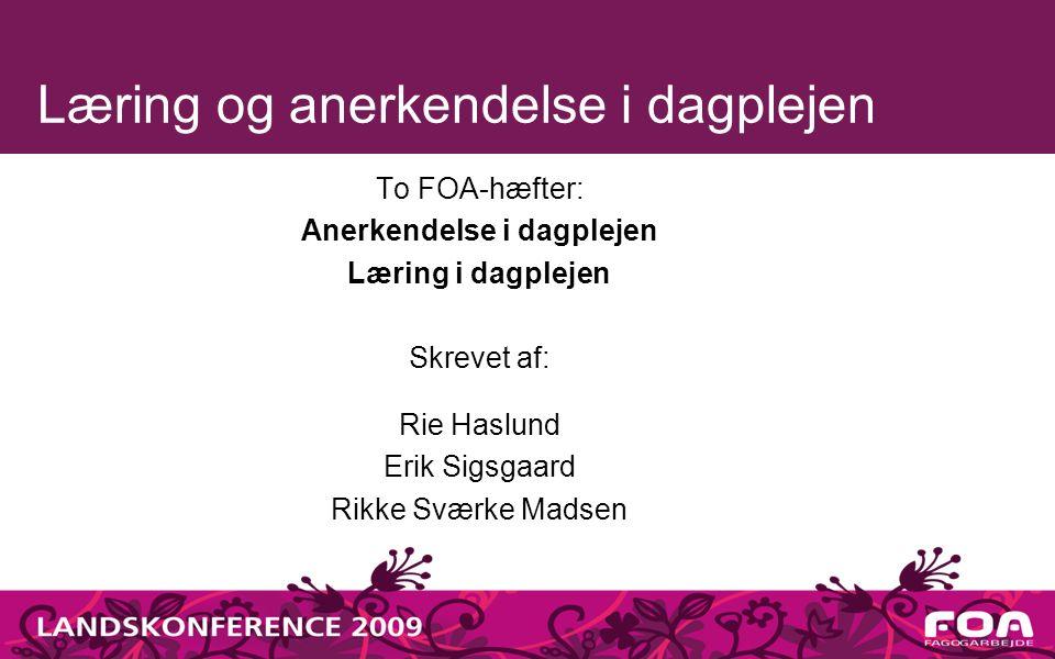 Læring og anerkendelse i dagplejen To FOA-hæfter: Anerkendelse i dagplejen Læring i dagplejen Skrevet af: Rie Haslund Erik Sigsgaard Rikke Sværke Madsen
