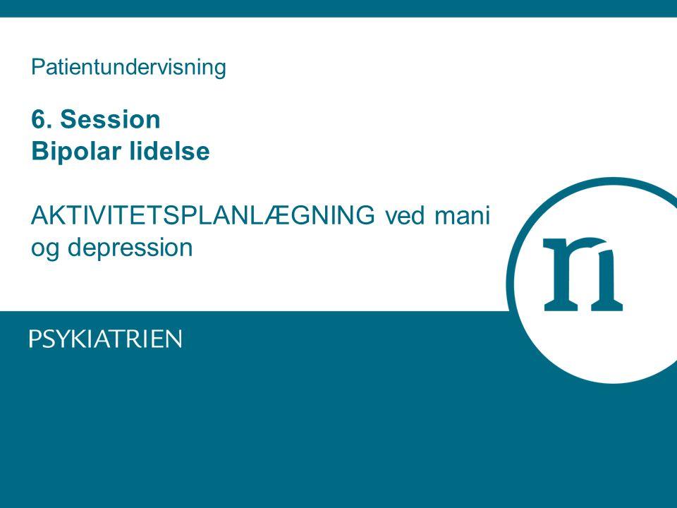 Patientundervisning 6. Session Bipolar lidelse AKTIVITETSPLANLÆGNING ved mani og depression