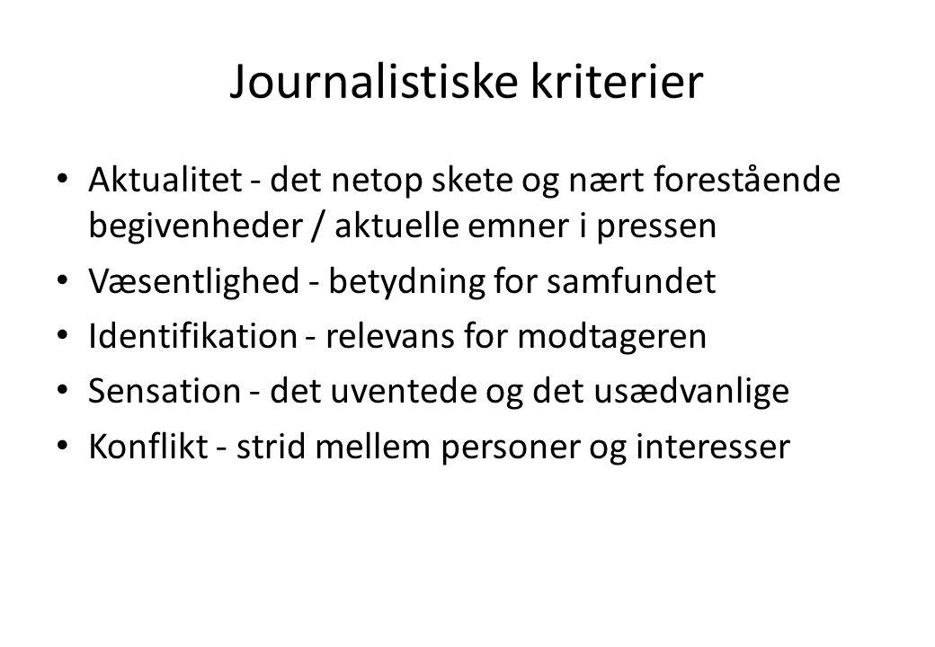 Journalistiske kriterier Aktualitet - det netop skete og nært forestående begivenheder / aktuelle emner i pressen Væsentlighed - betydning for samfundet Identifikation - relevans for modtageren Sensation - det uventede og det usædvanlige Konflikt - strid mellem personer og interesser