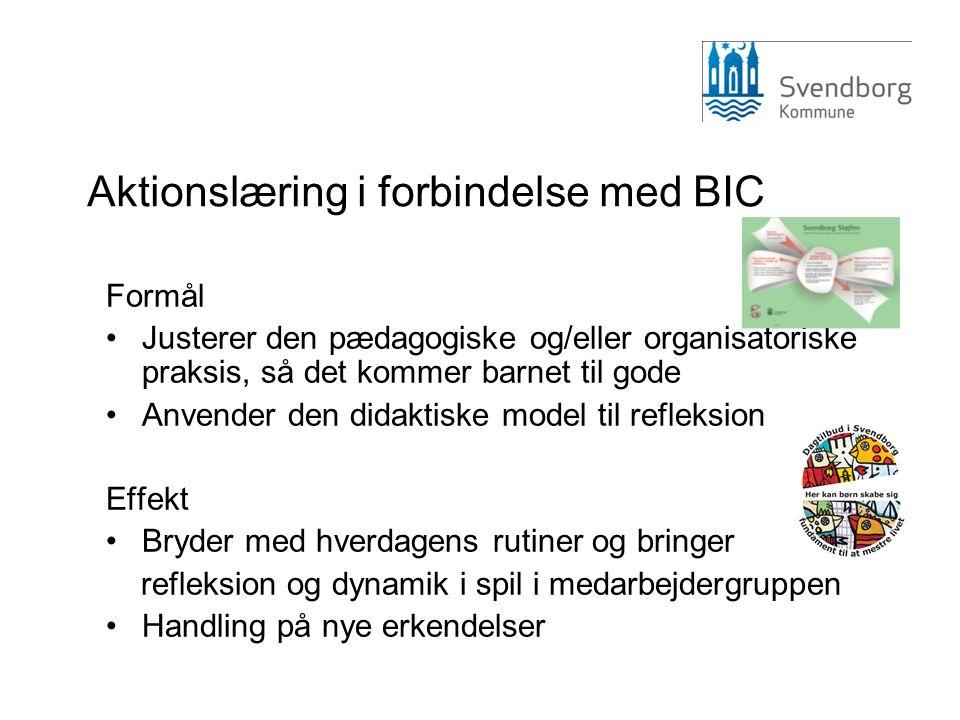 Aktionslæring i forbindelse med BIC Formål Justerer den pædagogiske og/eller organisatoriske praksis, så det kommer barnet til gode Anvender den didaktiske model til refleksion Effekt Bryder med hverdagens rutiner og bringer refleksion og dynamik i spil i medarbejdergruppen Handling på nye erkendelser