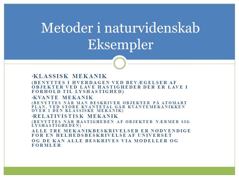 KLASSISK MEKANIK (BENYTTES I HVERDAGEN VED BEVÆGELSER AF OBJEKTER VED LAVE HASTIGHEDER DER ER LAVE I FORHOLD TIL LYSHASTIGHED) KVANTE MEKANIK (BENYTTES NÅR MAN BESKRIVER OBJEKTER PÅ ATOMART PLAN, VED STORE KVANTETAL GÅR KVANTEMEKANIKKEN OVER I DEN KLASSISKE MEKANIK) RELATIVISTISK MEKANIK (BENYTTES NÅR HASTIGHEDEN AF OBJEKTER NÆRMER SIG LYSHASTIGHEDEN) ALLE TRE MEKANIKBESKRIVELSER ER NØDVENDIGE FOR EN HELHEDSBESKRIVELSE AF UNIVERSET OG DE KAN ALLE BESKRIVES VIA MODELLER OG FORMLER Metoder i naturvidenskab Eksempler