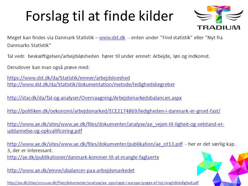 Forslag til at finde kilder Meget kan findes via Danmark Statistik – www.dst.dk - enten under Find statistik eller Nyt fra Danmarks Statistik www.dst.dk Tal vedr.