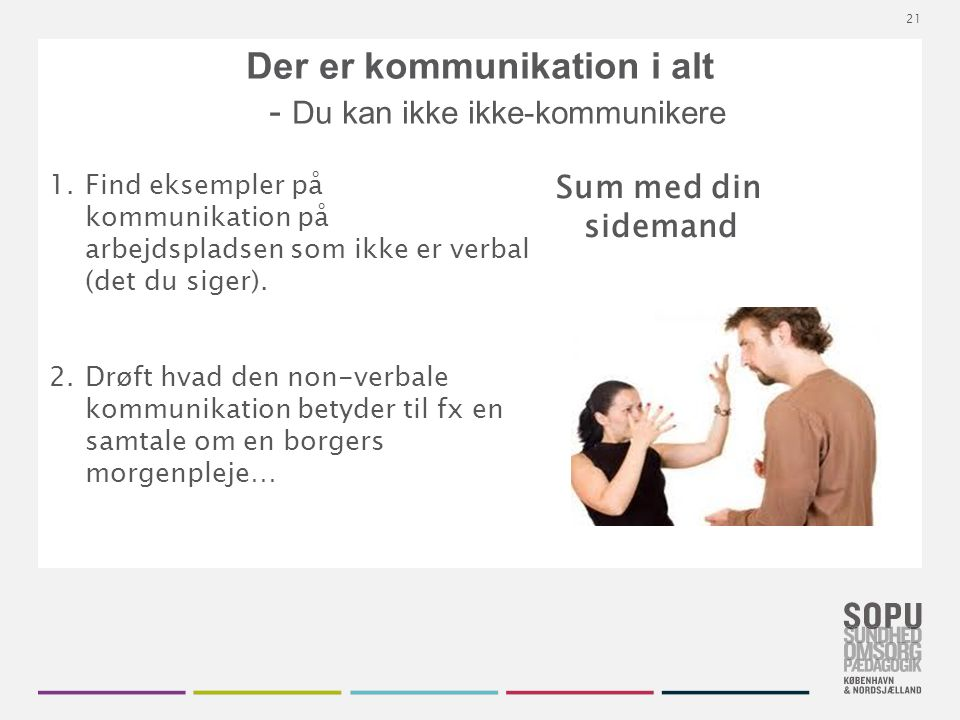 Tekstslide med bullets Brug 'Forøge / Formindske indryk' for at skifte mellem de forskellige niveauer Der er kommunikation i alt - Du kan ikke ikke-kommunikere 1.Find eksempler på kommunikation på arbejdspladsen som ikke er verbal (det du siger).