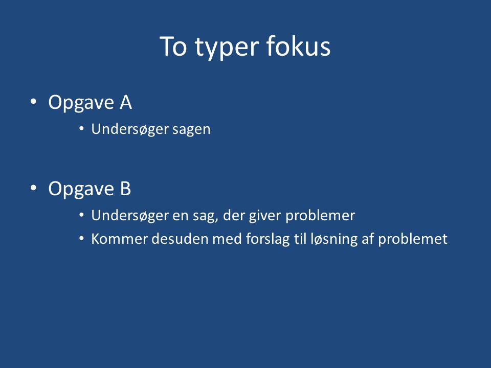 To typer fokus Opgave A Undersøger sagen Opgave B Undersøger en sag, der giver problemer Kommer desuden med forslag til løsning af problemet