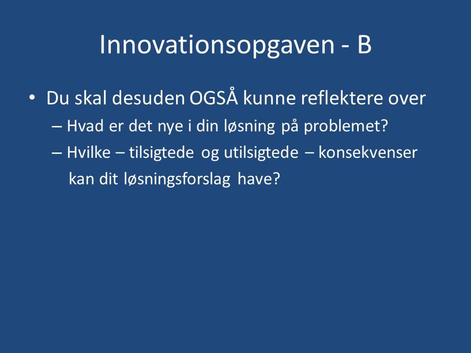 Innovationsopgaven - B Du skal desuden OGSÅ kunne reflektere over – Hvad er det nye i din løsning på problemet.