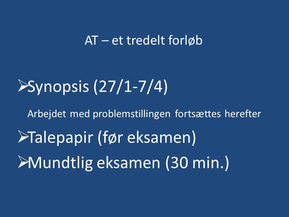 AT – et tredelt forløb  Synopsis (27/1-7/4) Arbejdet med problemstillingen fortsættes herefter  Talepapir (før eksamen)  Mundtlig eksamen (30 min.)