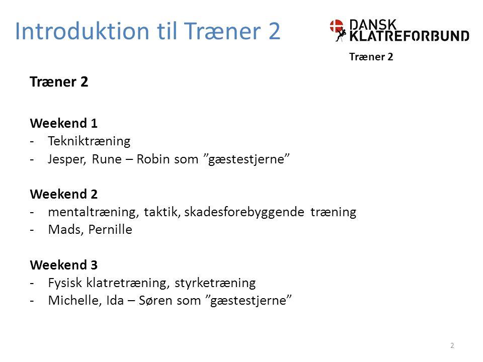 Introduktion til Træner 2 Træner 2 Weekend 1 -Tekniktræning -Jesper, Rune – Robin som gæstestjerne Weekend 2 -mentaltræning, taktik, skadesforebyggende træning -Mads, Pernille Weekend 3 -Fysisk klatretræning, styrketræning -Michelle, Ida – Søren som gæstestjerne 2