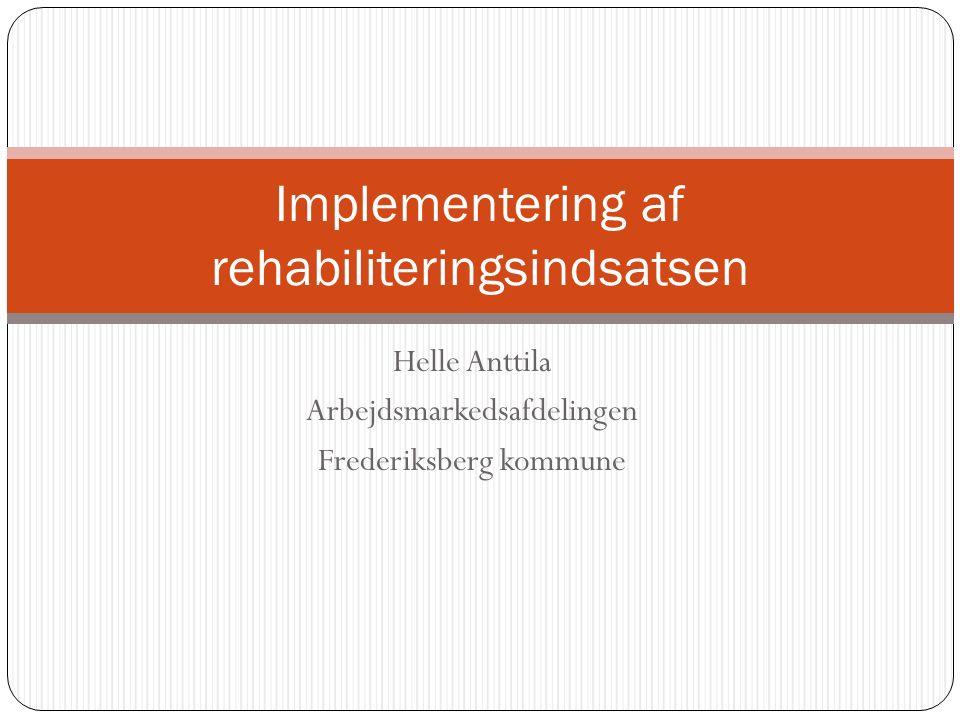 Helle Anttila Arbejdsmarkedsafdelingen Frederiksberg kommune Implementering af rehabiliteringsindsatsen