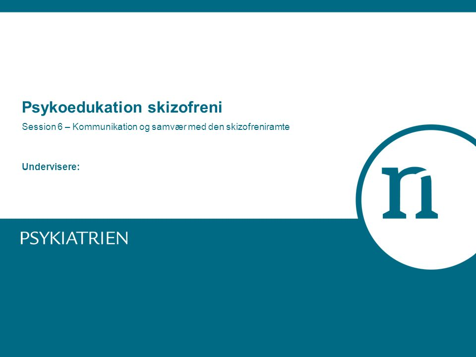 Psykoedukation skizofreni Session 6 – Kommunikation og samvær med den skizofreniramte Undervisere:
