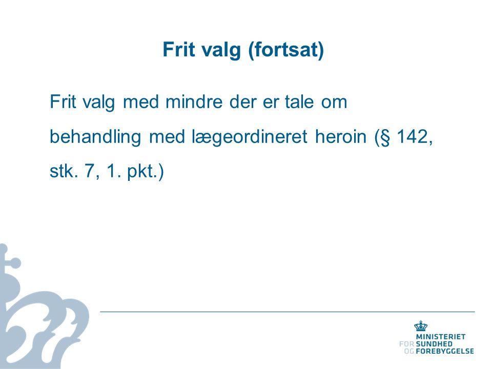 Frit valg (fortsat) Frit valg med mindre der er tale om behandling med lægeordineret heroin (§ 142, stk.